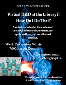 Text: BCLA'S YAACS PRESENTS: Virtual D&D at the Library?! How Do I Do That? A virtual workshop for those who want to teach kids how to slay monsters, cast spells, and have real-world fun and learning. Wed. December 9th @ 7:00pm on Zoom To register email Jenny.Zhang@vpl.ca Workshop Presented by: Jean Broughton & Ariel Caldwell, VPL Teen Librarians